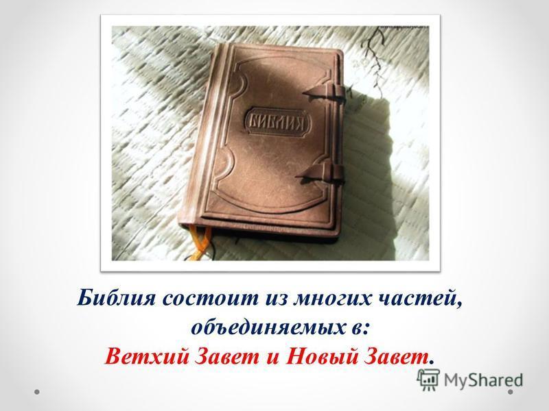 Библия состоит из многих частей, объединяемых в: Ветхий Завет и Новый Завет.