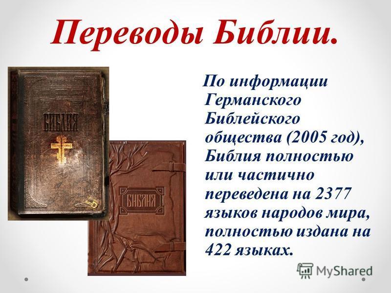 Переводы Библии. По информации Германского Библейского общества (2005 год), Библия полностью или частично переведена на 2377 языков народов мира, полностью издана на 422 языках.