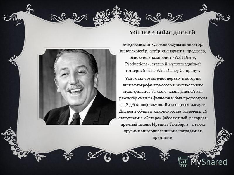 УОЛТЕР ЭЛАЙАС ДИСНЕЙ американский художник - мультипликатор, кинорежиссёр, актёр, сценарист и продюсер, основатель компании «Walt Disney Productions», ставшей мультимедийной империей «The Walt Disney Company». Уолт стал создателем первых в истории ки