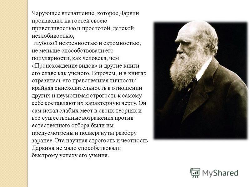 Чарующее впечатление, которое Дарвин производил на гостей своею приветливостью и простотой, детской незлобивостью, глубокой искренностью и скромностью, не меньше способствовали его популярности, как человека, чем «Происхождение видов» и другие книги
