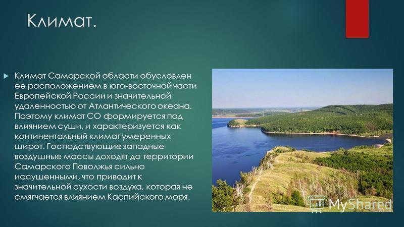 Климат. Климат Самарской области обусловлен ее расположением в юго-восточной части Европейской России и значительной удаленностью от Атлантического океана. Поэтому климат СО формируется под влиянием суши, и характеризуется как континентальный климат