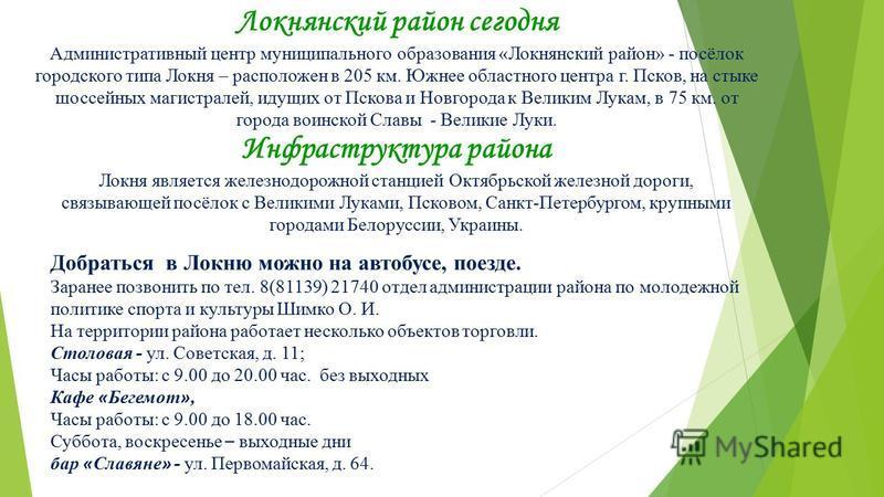Локнянский район сегодня Административный центр муниципального образования «Локнянский район» - посёлок городского типа Локня – расположен в 205 км. Южнее областного центра г. Псков, на стыке шоссейных магистралей, идущих от Пскова и Новгорода к Вели