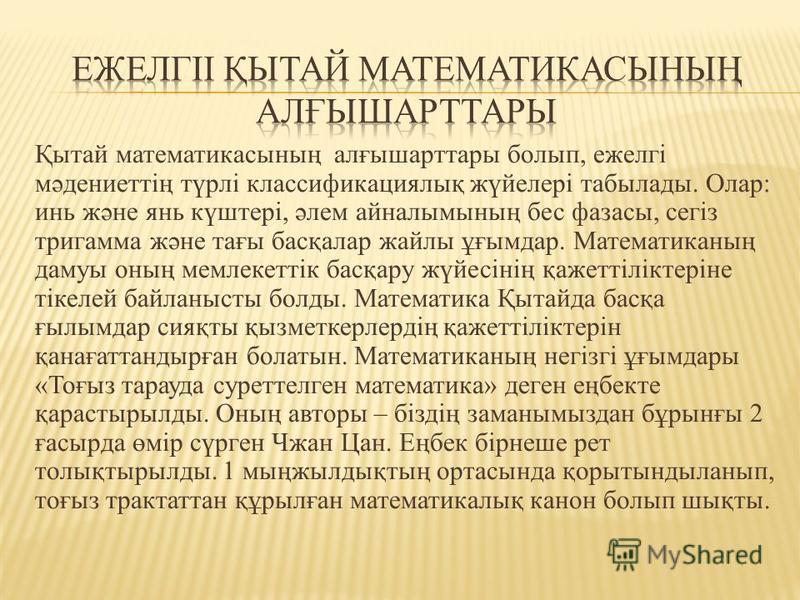 Қытай математикасының алғышарттары болып, ежелгі мәдениеттің түрлі классификациялық жүйелері табылады. Олар : инь және янь күштері, әлем айналымының бес фазаны, сегіз триграмма және тағы басқалар дайлы ұғымдар. Математиканың дамуы оның мемлекеттік ба