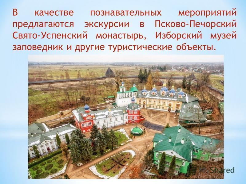 В качестве познавательных мероприятий предлагаются экскурсии в Псково-Печорский Свято-Успенский монастырь, Изборский музей заповедник и другие туристические объекты.