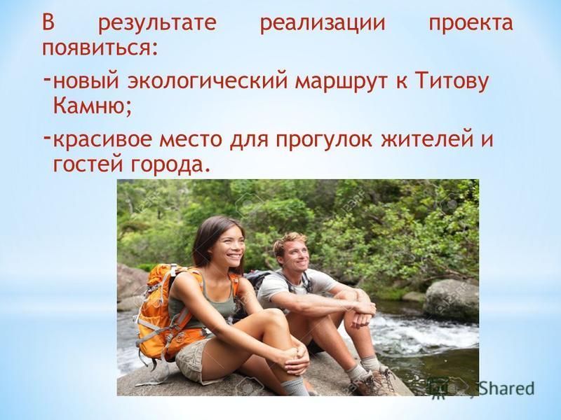 В результате реализации проекта появиться: - новый экологический маршрут к Титову Камню; - красивое место для прогулок жителей и гостей города.
