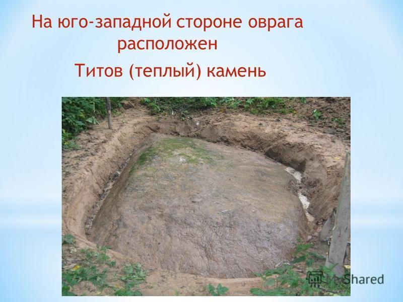 На юго-западной стороне оврага расположен Титов (теплый) камень