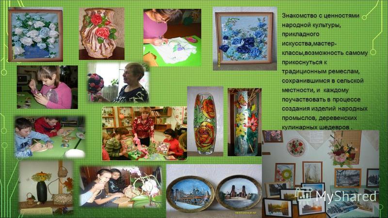 Знакомство с ценностями народной культуры, прикладного искусства, мастер - классы, возможность самому прикоснуться к традиционным ремеслам, сохранившимся в сельской местности, и каждому поучаствовать в процессе создания изделий народных промыслов, де