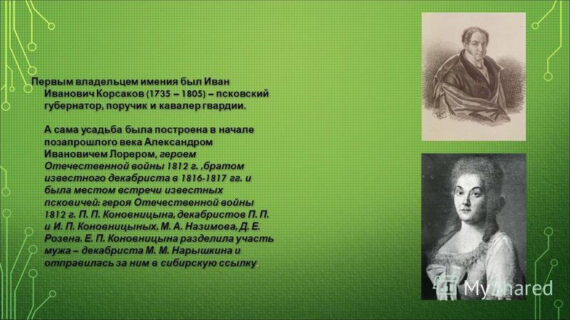 Первым владельцем имения был Иван Иванович Корсаков (1735 – 1805) – псковский губернатор, поручик и кавалер гвардии. А сама усадьба была построена в начале позапрошлого века Александром Ивановичем Лорером, героем Отечественной войны 1812 г., братом и