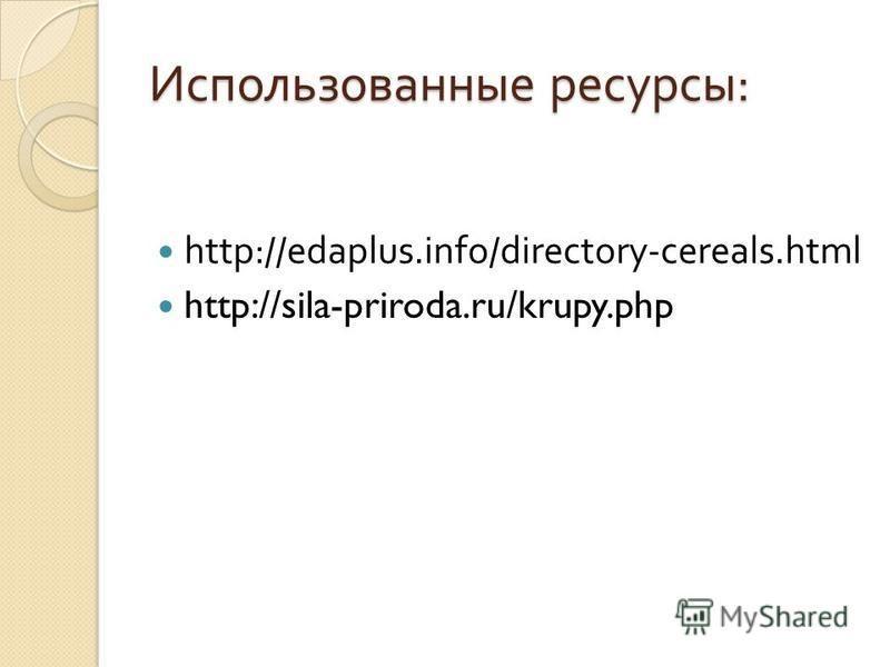 Использованные ресурсы : http://edaplus.info/directory-cereals.html http://sila-priroda.ru/krupy.php