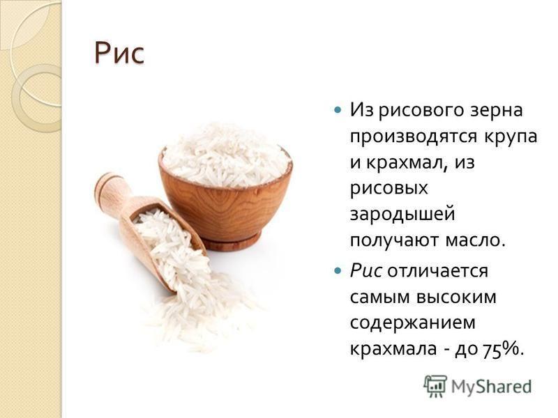 Рис Из рисового зерна производятся крупа и крахмал, из рисовых зародышей получают масло. Рис отличается самым высоким содержанием крахмала - до 75%.