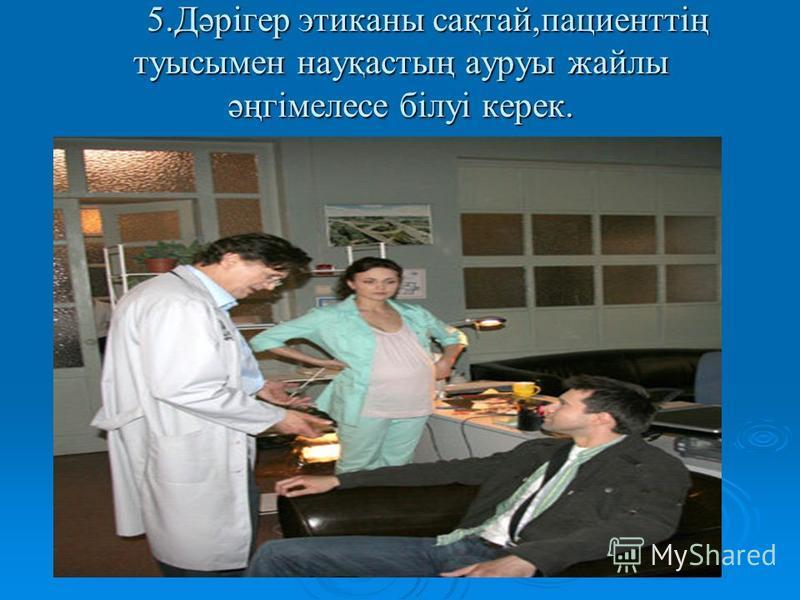 5.Дәрігер этиканы сақтай,пациенттің туысымен науқастың ауруы дайлы әңгімелесе білуі керек.