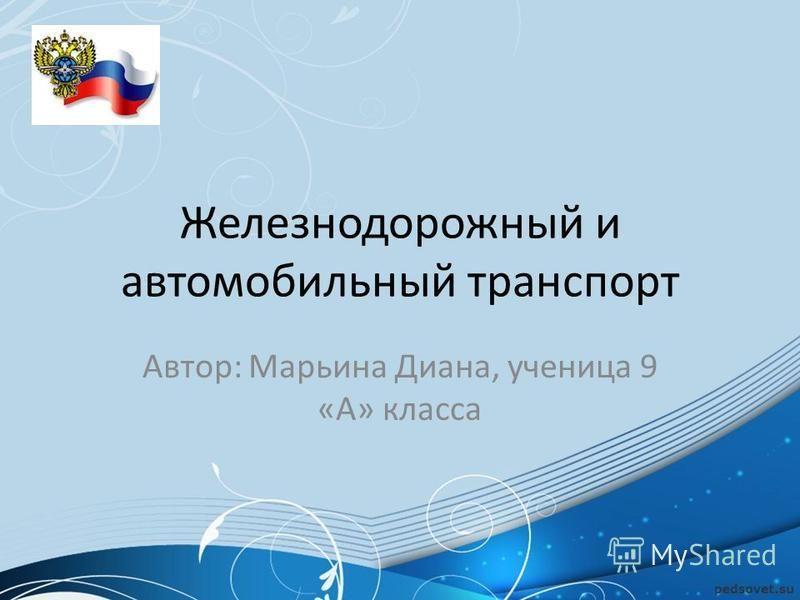 Железнодорожный и автомобильный транспорт Автор: Марьина Диана, ученица 9 «А» класса