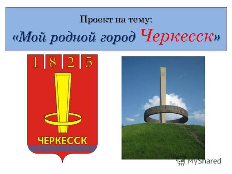 Проект на тему: «Мой родной город » Проект на тему: «Мой родной город Черкесск »