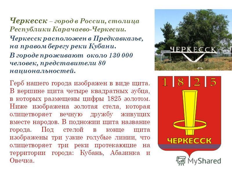 Черкесск – город в России, столица Республики Карачаево-Черкесии. Черкесск расположен в Предкавказье, на правом берегу реки Кубани. В городе проживают около 130 000 человек, представители 80 национальностей. Герб нашего города изображен в виде щита.