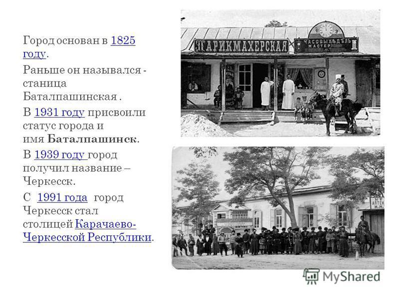 Город основан в 1825 году.1825 году Раньше он назывался - станица Баталпашинская. В 1931 году присвоили статус города и имя Баталпашинск.1931 году В 1939 году город получил название – Черкесск.1939 году С 1991 года город Черкесск стал столицей Карача