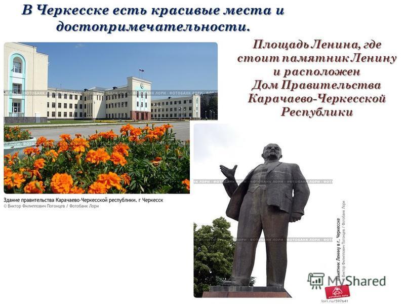 В Черкесске есть красивые места и достопримечательности. Площадь Ленина, где стоит памятник Ленину и расположен Дом Правительства Карачаево-Черкесской Республики