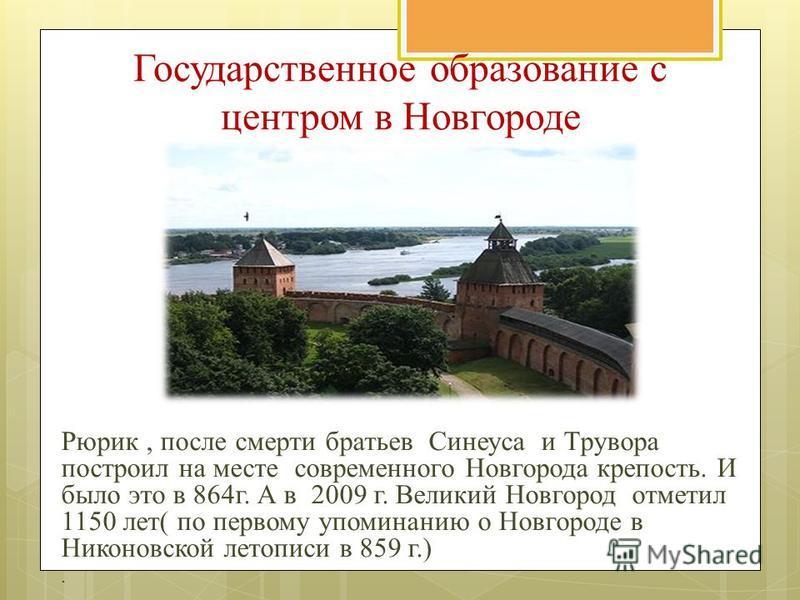 Государственное образование с центром в Новгороде Рюрик, после смерти братьев Синеуса и Трувора построил на месте современного Новгорода крепость. И было это в 864 г. А в 2009 г. Великий Новгород отметил 1150 лет( по первому упоминанию о Новгороде в