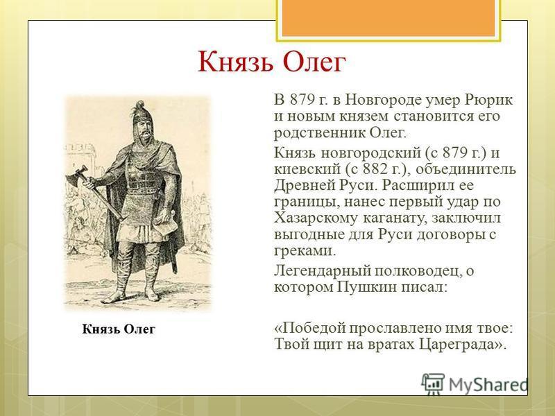 Князь Олег В 879 г. в Новгороде умер Рюрик и новым князем становится его родственник Олег. Князь новгородский (с 879 г.) и киевский (с 882 г.), объединитель Древней Руси. Расширил ее границы, нанес первый удар по Хазарскому каганату, заключил выгодны