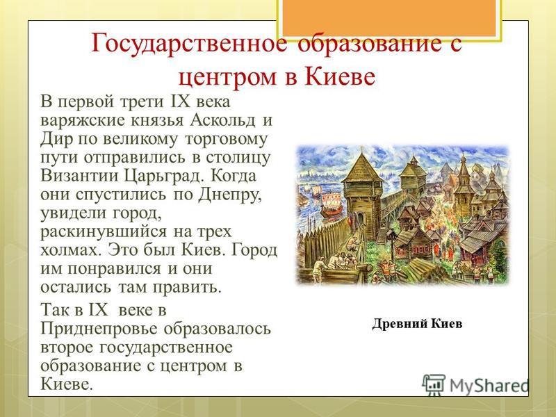 Государственное образование с центром в Киеве В первой трети IX века варяжские князья Аскольд и Дир по великому торговому пути отправились в столицу Византии Царьград. Когда они спустились по Днепру, увидели город, раскинувшийся на трех холмах. Это б