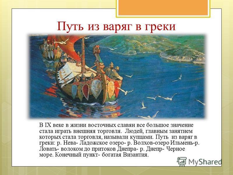 Путь из варяг в греки В IX веке в жизни восточных славян все большое значение стала играть внешняя торговля. Людей, главным занятием которых стала торговля, называли купцами. Путь из варяг в греки: р. Нева- Ладожское озеро- р. Волхов-озеро Ильмень-р.