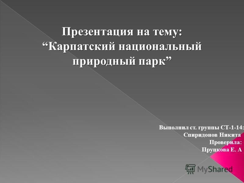 Презентация на тему:Карпатский национальный природный парк Выполнил ст. группы СТ-1-14: Спиридонов Никита Проверила: Пруцкова Е. А.