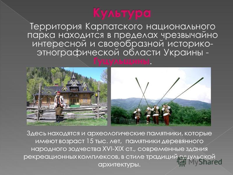 Территория Карпатского национального парка находится в пределах чрезвычайно интересной и своеобразной историко- этнографической области Украины - Гуцульщины. Здесь находятся и археологические памятники, которые имеют возраст 15 тыс. лет, памятники де