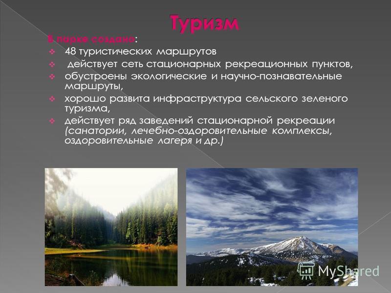 В парке создано : 48 туристических маршрутов действует сеть стационарных рекреационных пунктов, обустроены экологические и научно-познавательные маршруты, хорошо развита инфраструктура сельского зеленого туризма, действует ряд заведений стационарной