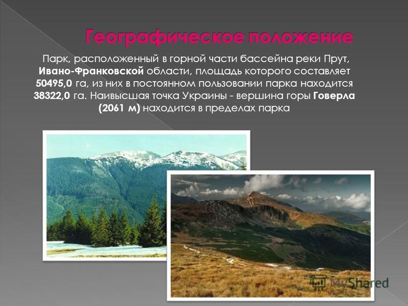 Парк, расположенный в горной части бассейна реки Прут, Ивано-Франковской области, площадь которого составляет 50495,0 га, из них в постоянном пользовании парка находится 38322,0 га. Наивысшая точка Украины - вершина горы Говерла (2061 м) находится в