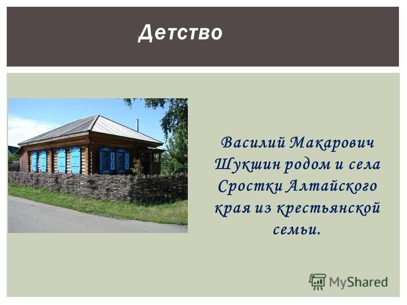 Детство Василий Макарович Шукшин родом и села Сростки Алтайского края из крестьянской семьи.