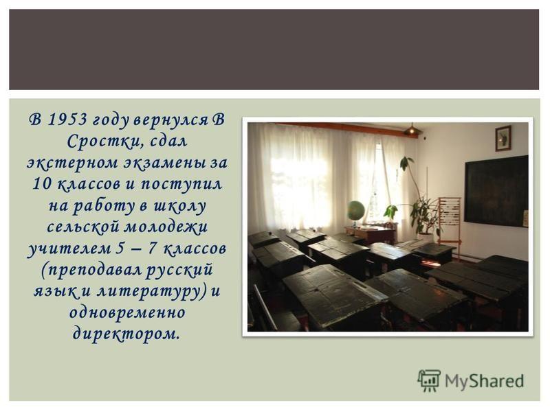 В 1953 году вернулся В Сростки, сдал экстерном экзамены за 10 классов и поступил на работу в школу сельской молодежи учителем 5 – 7 классов (преподавал русский язык и литературу) и одновременно директором.