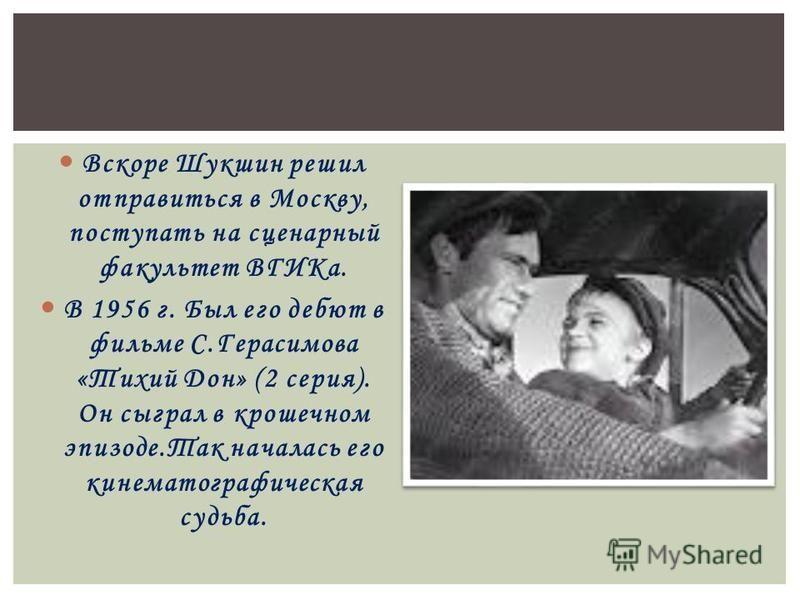 Вскоре Шукшин решил отправиться в Москву, поступать на сценарный факультет ВГИКа. В 1956 г. Был его дебют в фильме С.Герасимова «Тихий Дон» (2 серия). Он сыграл в крошечном эпизоде.Так началась его кинематографическая судьба.