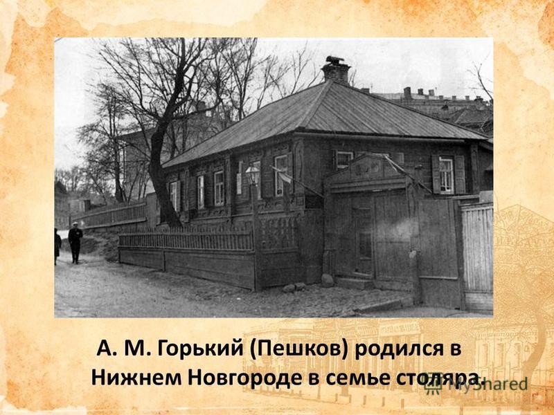 A. M. Горький (Пешков) родился в Нижнем Новгороде в семье столяра.