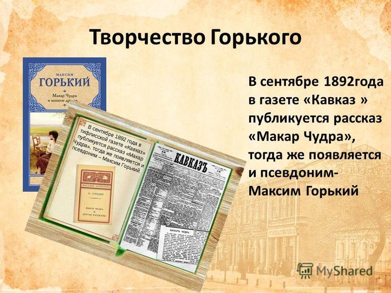 Творчество Горького В сентябре 1892 года в газете «Кавказ » публикуется рассказ «Макар Чудра», тогда же появляется и псевдоним- Максим Горький