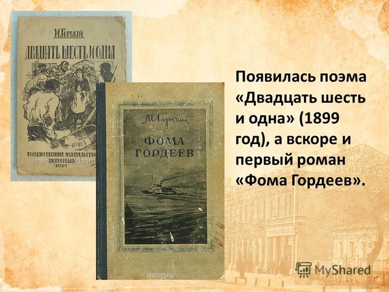Появилась поэма «Двадцать шесть и одна» (1899 год), а вскоре и первый роман «Фома Гордеев».