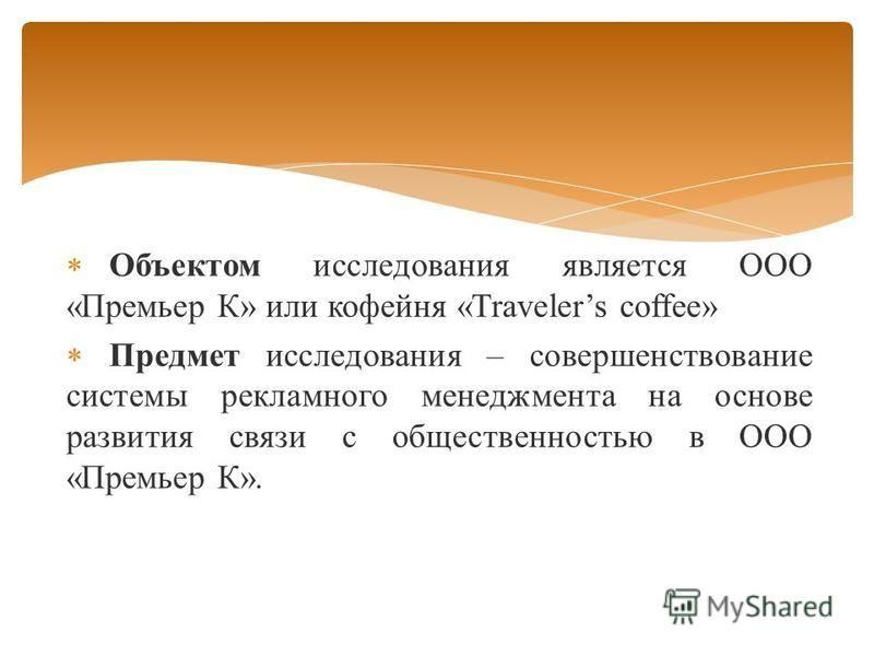 Объектом исследования является ООО «Премьер К» или кофейня «Travelers coffee» Предмет исследования – совершенствование системы рекламного менеджмента на основе развития связи с общественностью в ООО «Премьер К».