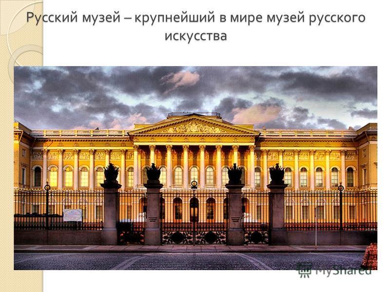 Русский музей – крупнейший в мире музей русского искусства