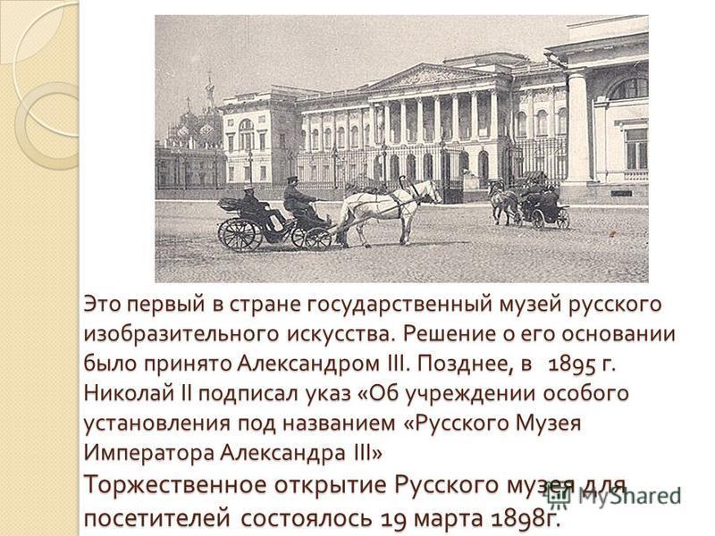 Это первый в стране государственный музей русского изобразительного искусства. Решение о его основании было принято Александром III. Позднее, в 1895 г. Николай II подписал указ « Об учреждении особого установления под названием « Русского Музея Импер