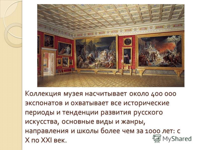 Коллекция музея насчитывает около 400 000 экспонатов и охватывает все исторические периоды и тенденции развития русского искусства, основные виды и жанры, направления и школы более чем за 1000 лет : с Х по ХХ I век.