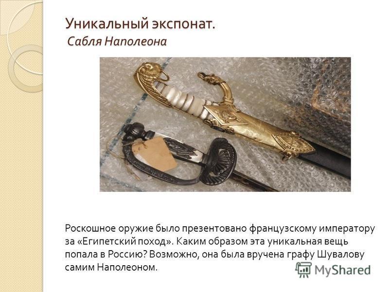 Уникальный экспонат. Сабля Наполеона Роскошное оружие было презентовано французскому императору за « Египетский поход ». Каким образом эта уникальная вещь попала в Россию ? Возможно, она была вручена графу Шувалову самим Наполеоном.