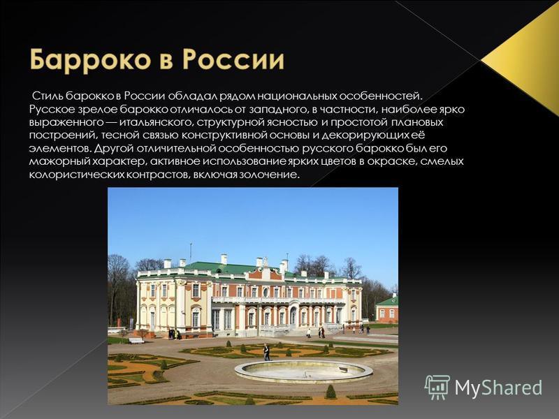 Стиль барокко в России обладал рядом национальных особенностей. Русское зрелое барокко отличалось от западного, в частности, наиболее ярко выраженного итальянского, структурной ясностью и простотой плановых построений, тесной связью конструктивной ос