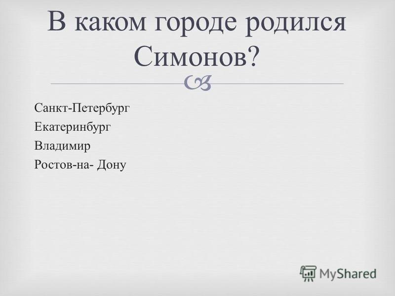Санкт - Петербург Екатеринбург Владимир Ростов - на - Дону В каком городе родился Симонов ?