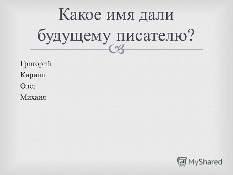 Григорий Кирилл Олег Михаил Какое имя дали будущему писателю ?