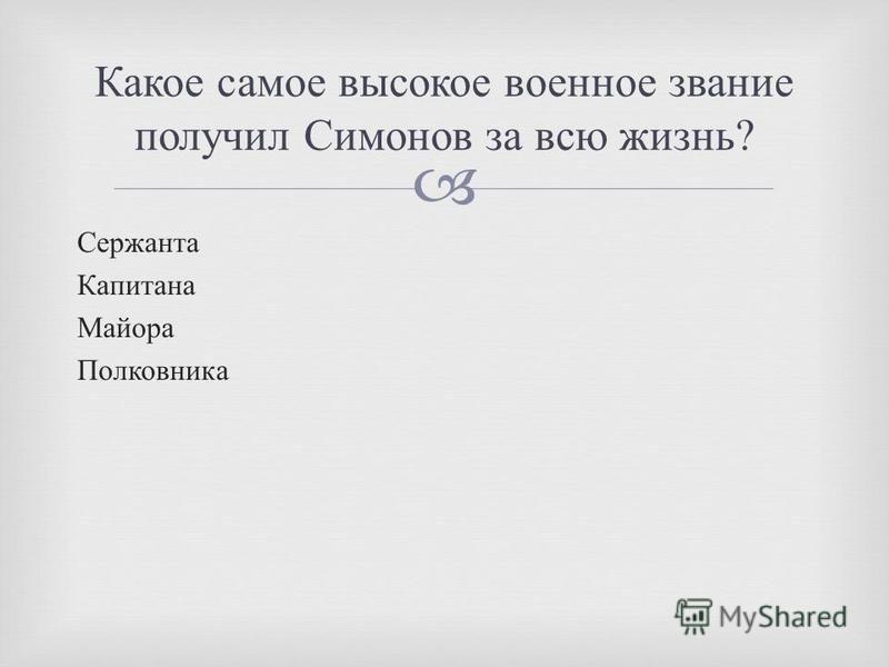 Сержанта Капитана Майора Полковника Какое самое высокое военное звание получил Симонов за всю жизнь ?