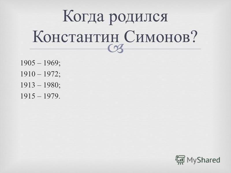 1905 – 1969; 1910 – 1972; 1913 – 1980; 1915 – 1979. Когда родился Константин Симонов ?