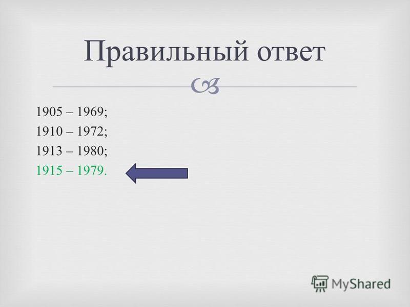 1905 – 1969; 1910 – 1972; 1913 – 1980; 1915 – 1979. Правильный ответ