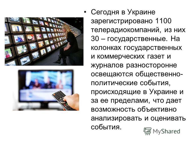 Сегодня в Украине зарегистрировано 1100 телерадиокомпаний, из них 30 – государственные. На колонках государственных и коммерческих газет и журналов разносторонне освещаются общественно- политические события, происходящие в Украине и за ее пределами,