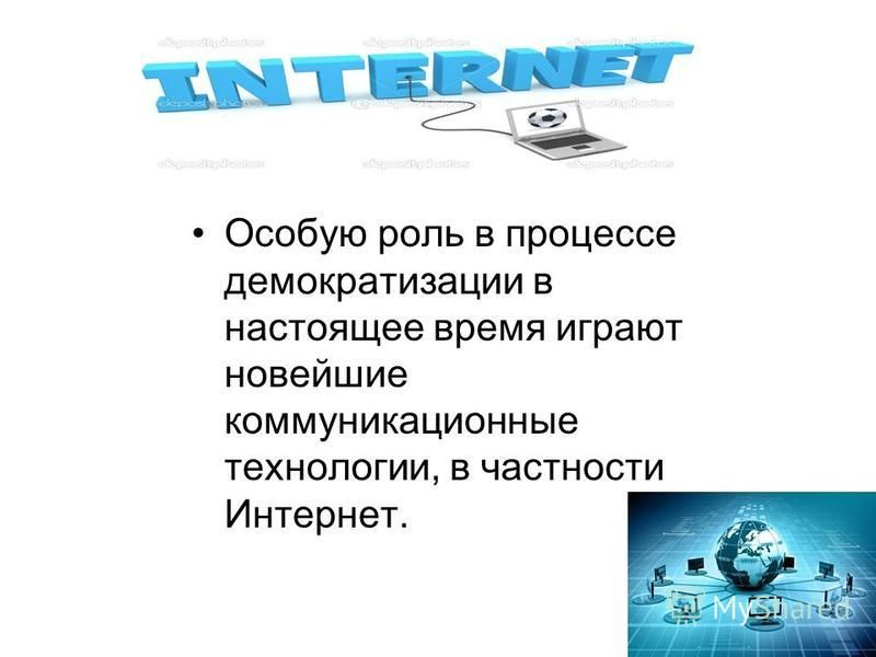 Особую роль в процессе демократизации в настоящее время играют новейшие коммуникационные технологии, в частности Интернет.