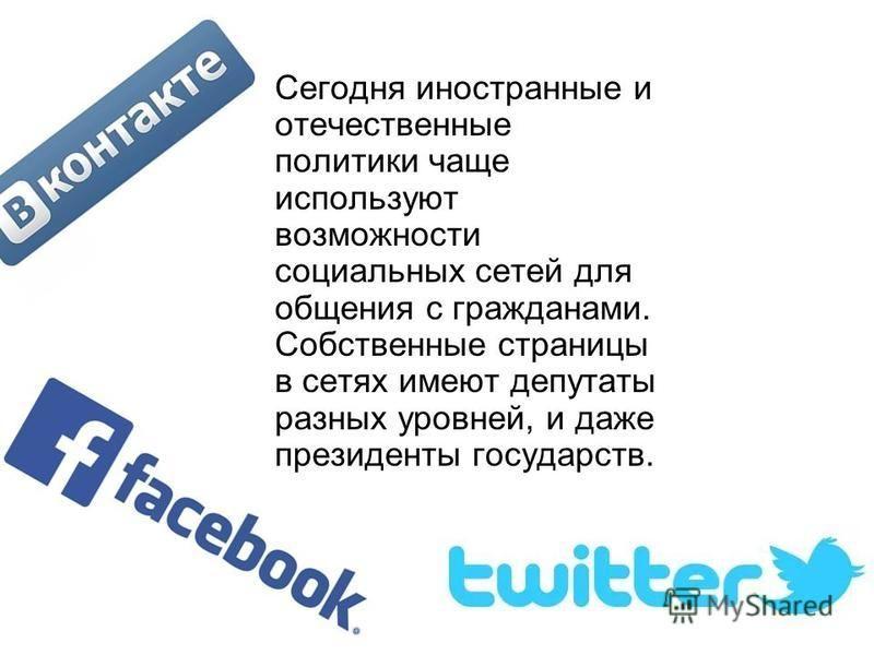 Сегодня иностранные и отечественные политики чаще используют возможности социальных сетей для общения с гражданами. Собственные страницы в сетях имеют депутаты разных уровней, и даже президенты государств.