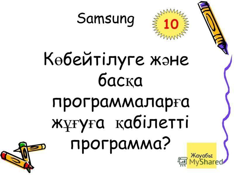 Samsung 10 К ө бейтілуге ж ә не бас қ а программалар ғ а ж ұғ у ғ а қ абілетті программа? Жауабы
