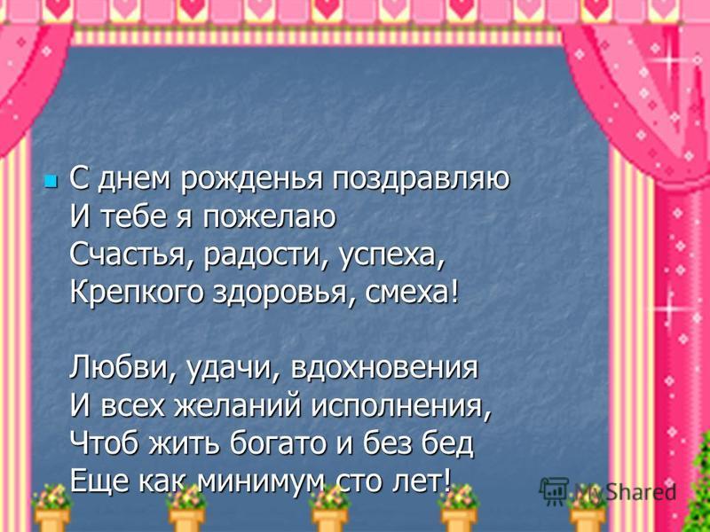 С днем рожденья поздравляю И тебе я пожелаю Счастья, радости, успеха, Крепкого здоровья, смеха! Любви, удачи, вдохновения И всех желаний исполнения, Чтоб жить богато и без бед Еще как минимум сто лет! С днем рожденья поздравляю И тебе я пожелаю Счаст